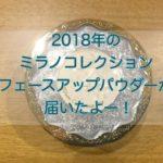 2018年のミラノコレクションフェースアップパウダーが届いたよー。